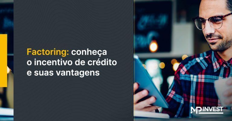 Factoring: conheça o incentivo de crédito e suas vantagens